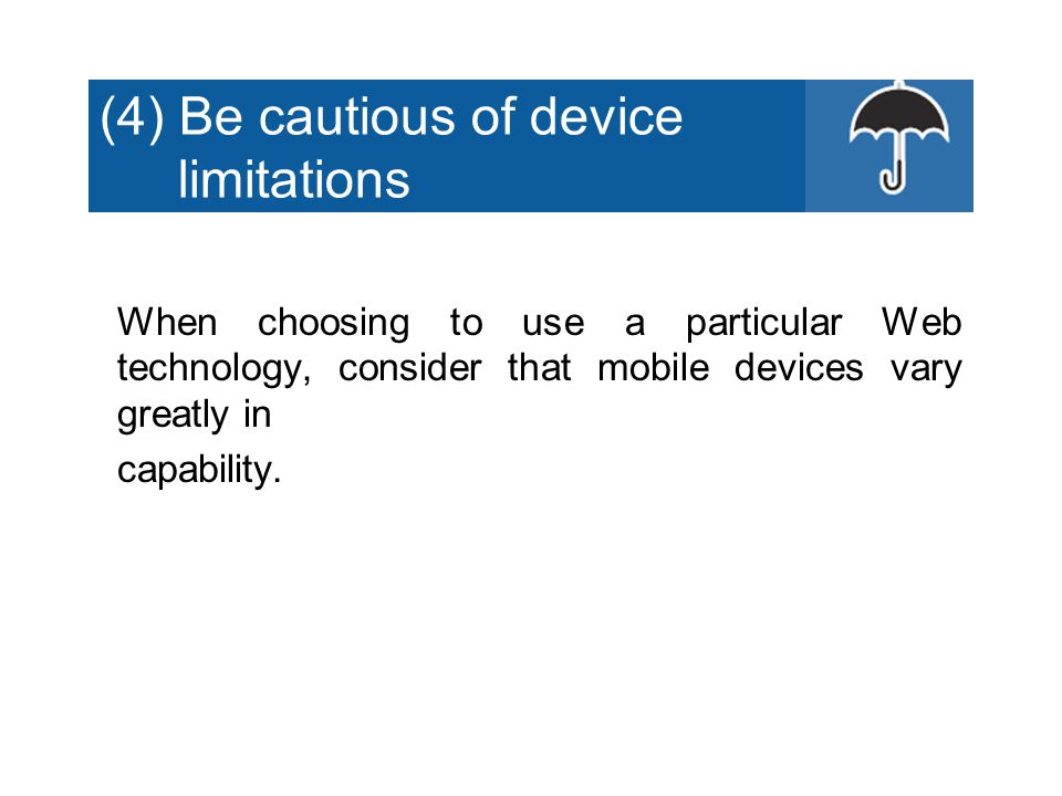 (4) Be cautious of device limitations When choosing to use a particular Web technology, consider that mobile devices vary greatly in capability.