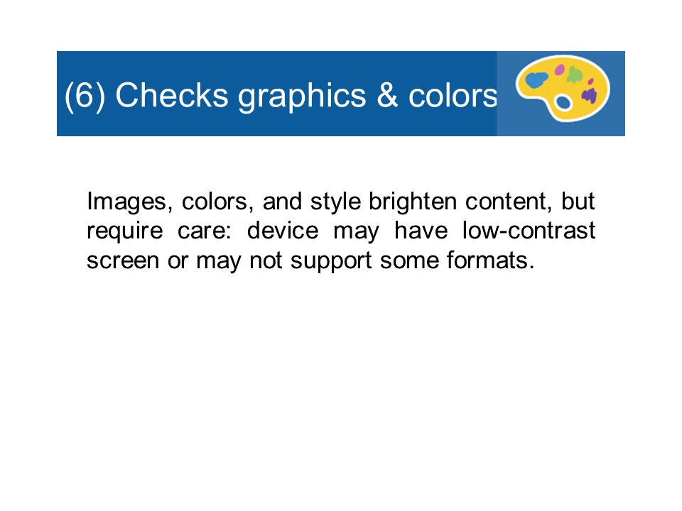 (6) Checks graphics & colors Images, colors, and style brighten content, but require care: device may have low-contrast screen or may not support some formats.