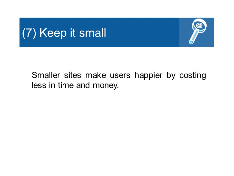 (7) Keep it small Smaller sites make users happier by costing less in time and money.