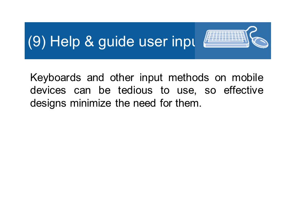 (9) Help & guide user input Keyboards and other input methods on mobile devices can be tedious to use, so effective designs minimize the need for them.