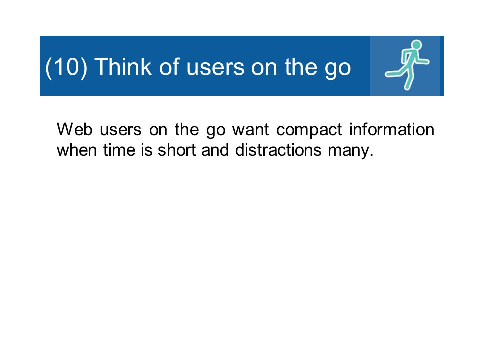 (10) Think of users on the go Web users on the go want compact information when time is short and distractions many.