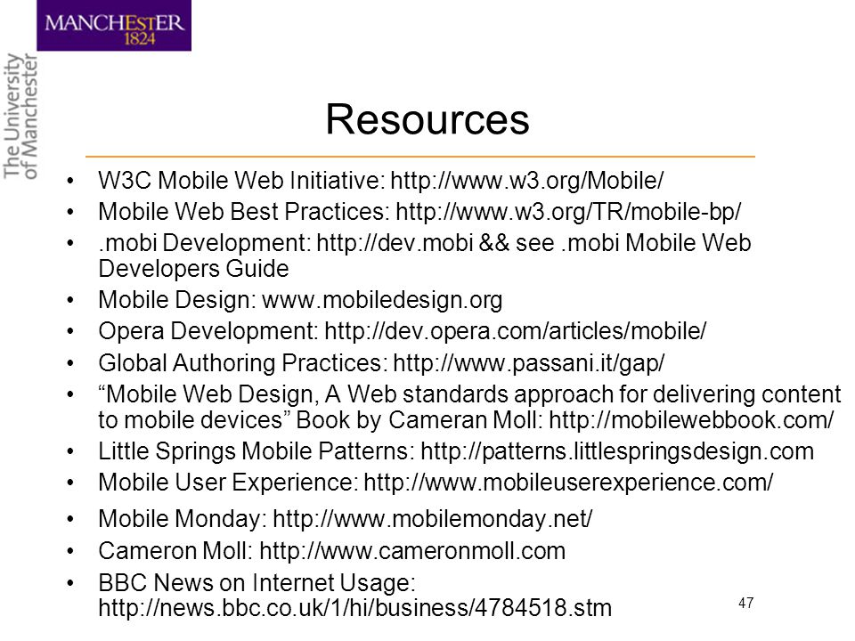 47 Resources W3C Mobile Web Initiative: http://www.w3.org/Mobile/ Mobile Web Best Practices: http://www.w3.org/TR/mobile-bp/.mobi Development: http://dev.mobi && see.mobi Mobile Web Developers Guide Mobile Design: www.mobiledesign.org Opera Development: http://dev.opera.com/articles/mobile/ Global Authoring Practices: http://www.passani.it/gap/ Mobile Web Design, A Web standards approach for delivering content to mobile devices Book by Cameran Moll: http://mobilewebbook.com/ Little Springs Mobile Patterns: http://patterns.littlespringsdesign.com Mobile User Experience: http://www.mobileuserexperience.com/ Mobile Monday: http://www.mobilemonday.net/ Cameron Moll: http://www.cameronmoll.com BBC News on Internet Usage: http://news.bbc.co.uk/1/hi/business/4784518.stm