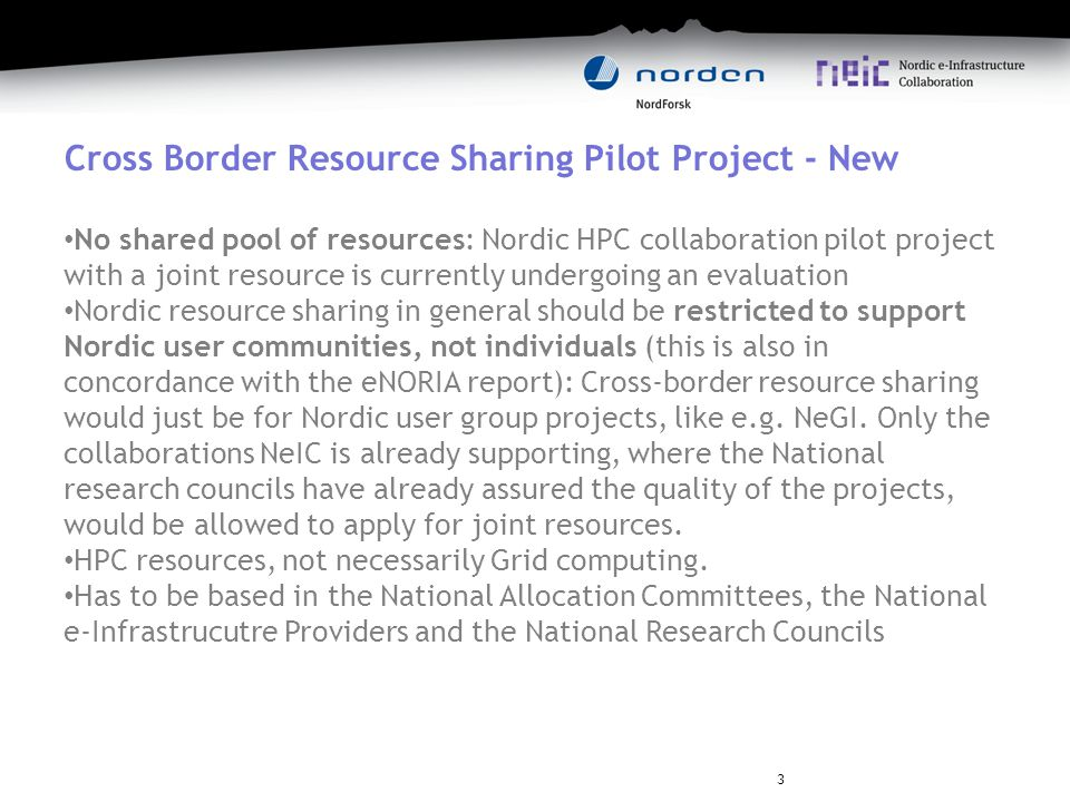 Cross Border Resource Sharing Pilot Project - New No shared pool of resources: Nordic HPC collaboration pilot project with a joint resource is currently undergoing an evaluation Nordic resource sharing in general should be restricted to support Nordic user communities, not individuals (this is also in concordance with the eNORIA report): Cross-border resource sharing would just be for Nordic user group projects, like e.g.
