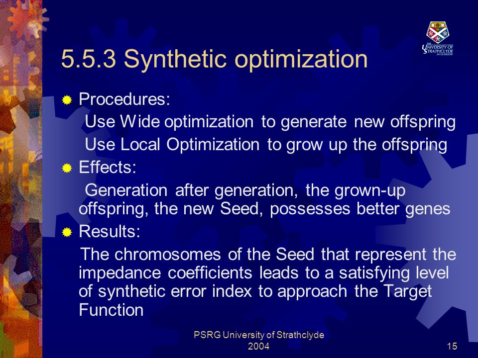 PSRG University of Strathclyde 200415 5.5.3 Synthetic optimization  Procedures: Use Wide optimization to generate new offspring Use Local Optimization to grow up the offspring  Effects: Generation after generation, the grown-up offspring, the new Seed, possesses better genes  Results: The chromosomes of the Seed that represent the impedance coefficients leads to a satisfying level of synthetic error index to approach the Target Function