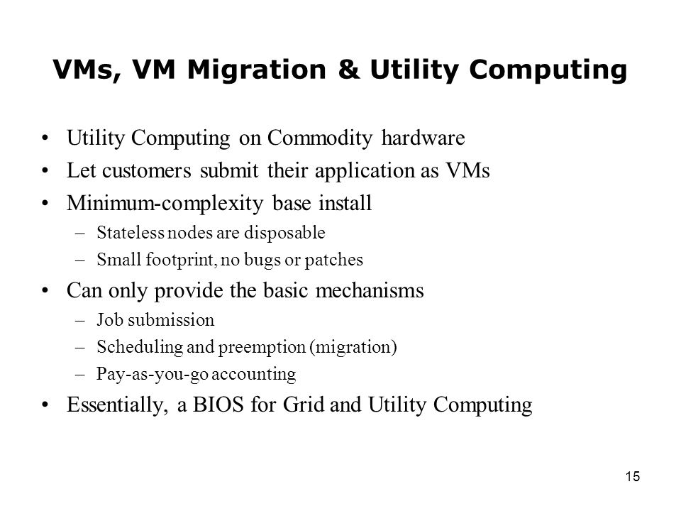 15 VMs, VM Migration & Utility Computing Utility Computing on Commodity hardware Let customers submit their application as VMs Minimum-complexity base install –Stateless nodes are disposable –Small footprint, no bugs or patches Can only provide the basic mechanisms –Job submission –Scheduling and preemption (migration) –Pay-as-you-go accounting Essentially, a BIOS for Grid and Utility Computing