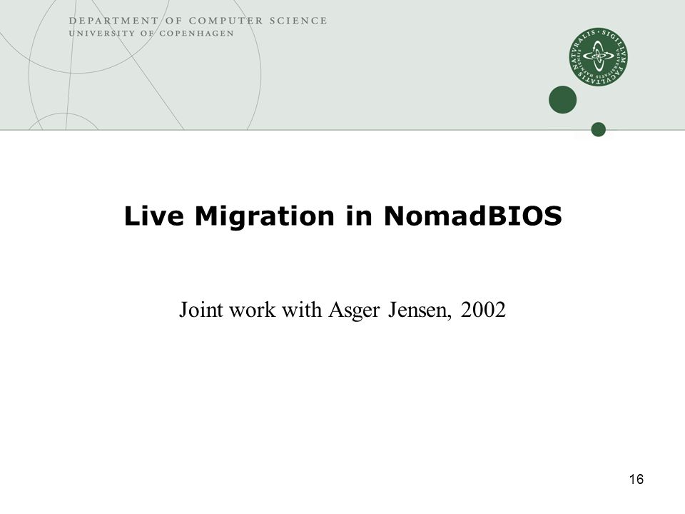 16 Live Migration in NomadBIOS Joint work with Asger Jensen, 2002