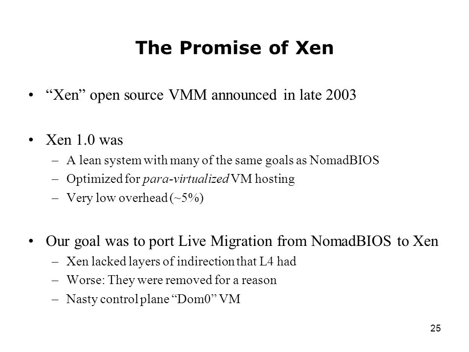 25 The Promise of Xen Xen open source VMM announced in late 2003 Xen 1.0 was –A lean system with many of the same goals as NomadBIOS –Optimized for para-virtualized VM hosting –Very low overhead (~5%) Our goal was to port Live Migration from NomadBIOS to Xen –Xen lacked layers of indirection that L4 had –Worse: They were removed for a reason –Nasty control plane Dom0 VM