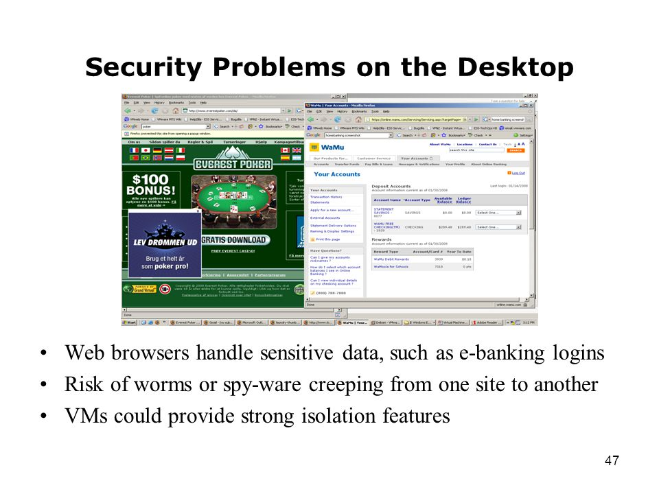 47 Security Problems on the Desktop Web browsers handle sensitive data, such as e-banking logins Risk of worms or spy-ware creeping from one site to another VMs could provide strong isolation features
