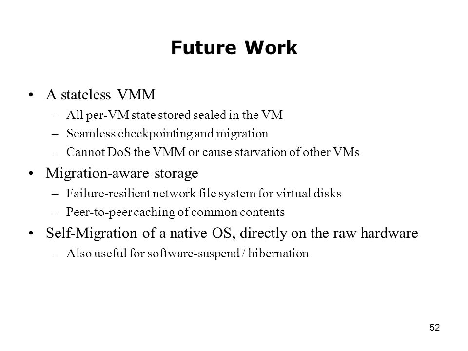 52 Future Work A stateless VMM –All per-VM state stored sealed in the VM –Seamless checkpointing and migration –Cannot DoS the VMM or cause starvation of other VMs Migration-aware storage –Failure-resilient network file system for virtual disks –Peer-to-peer caching of common contents Self-Migration of a native OS, directly on the raw hardware –Also useful for software-suspend / hibernation
