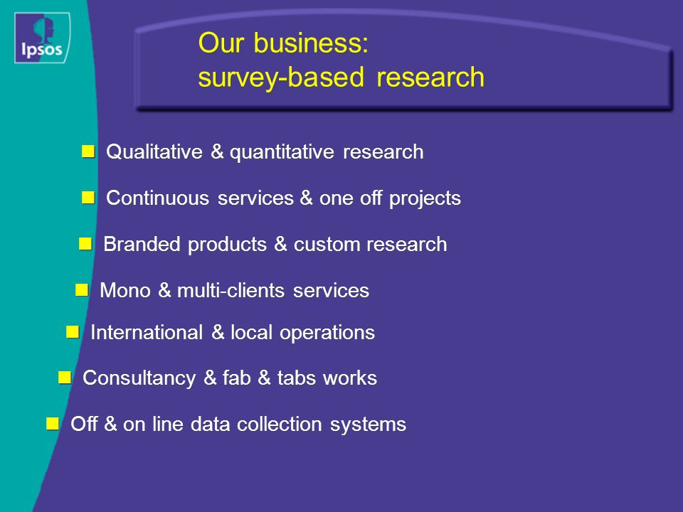 Our business: survey-based research Continuous services & one off projects Mono & multi-clients services Branded products & custom research International & local operations Qualitative & quantitative research Consultancy & fab & tabs works Off & on line data collection systems
