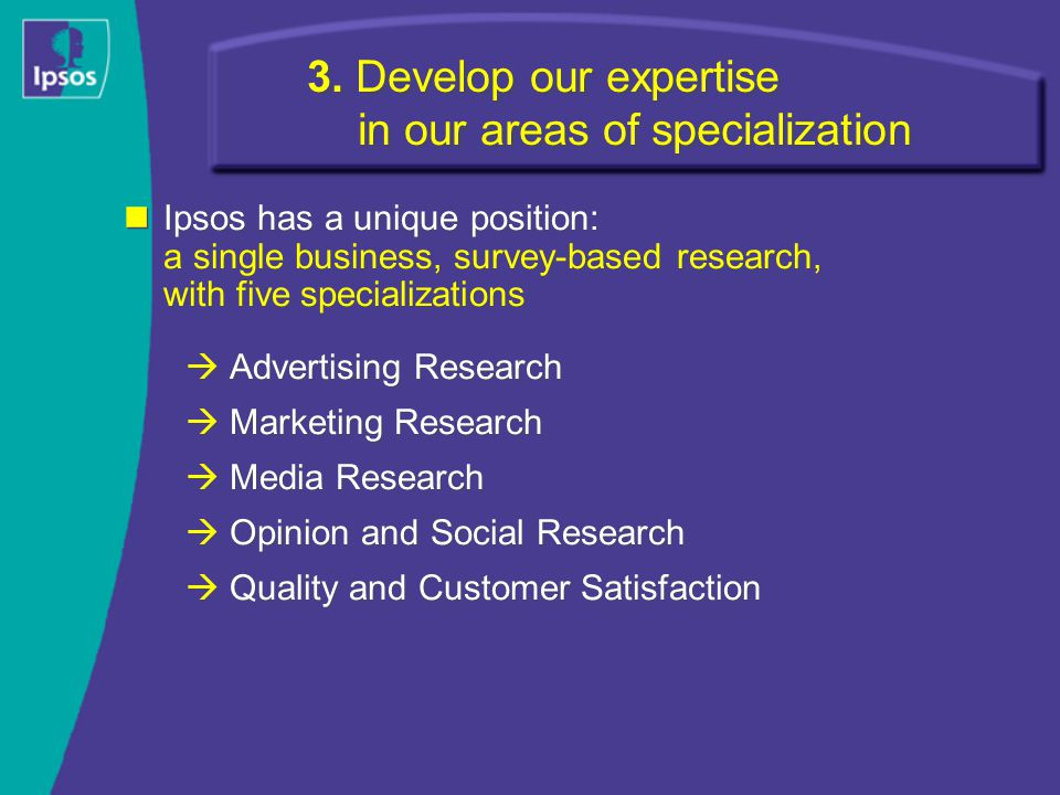 3. Develop our expertise in our areas of specialization Ipsos has a unique position: a single business, survey-based research, with five specializatio