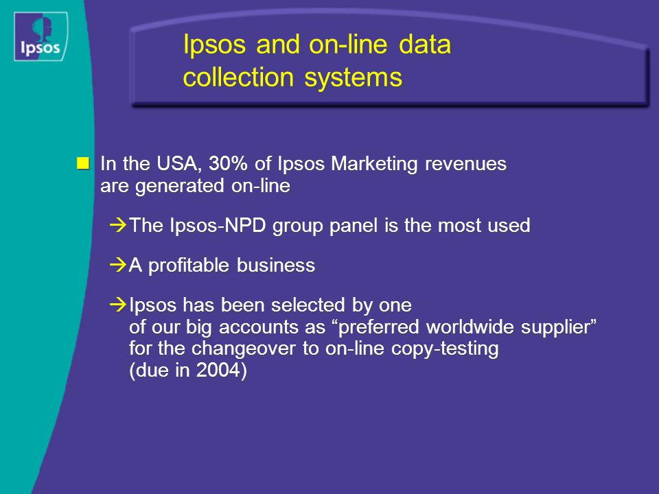 Ipsos and on-line data collection systems In the USA, 30% of Ipsos Marketing revenues are generated on-line  The Ipsos-NPD group panel is the most used  A profitable business  Ipsos has been selected by one of our big accounts as preferred worldwide supplier for the changeover to on-line copy-testing (due in 2004) In the USA, 30% of Ipsos Marketing revenues are generated on-line  The Ipsos-NPD group panel is the most used  A profitable business  Ipsos has been selected by one of our big accounts as preferred worldwide supplier for the changeover to on-line copy-testing (due in 2004)
