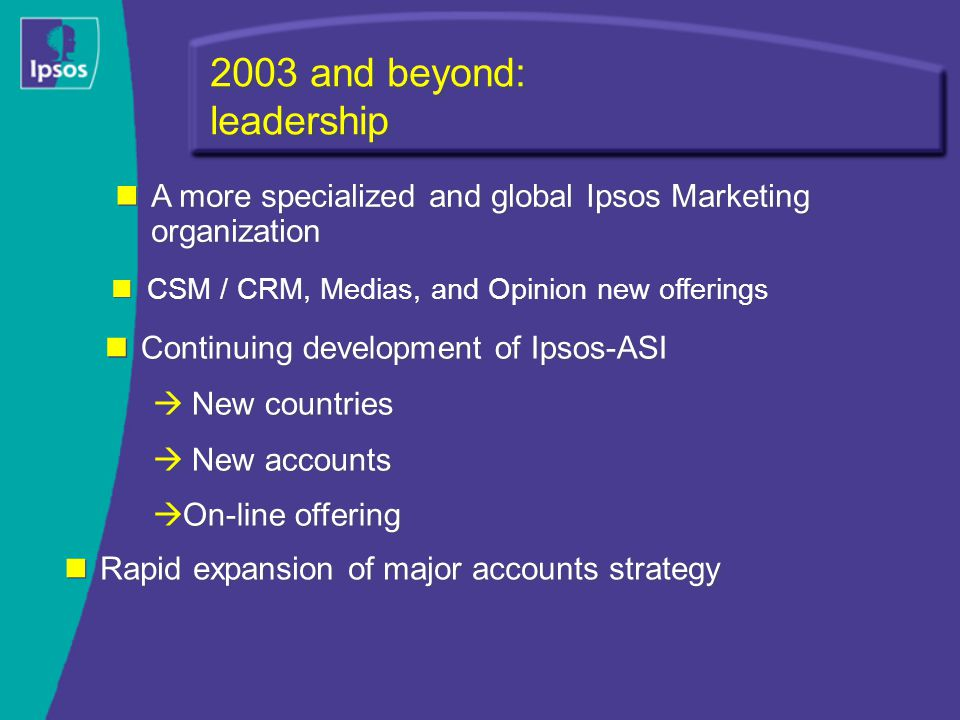 2003 and beyond: leadership Continuing development of Ipsos-ASI  New countries  New accounts  On-line offering Continuing development of Ipsos-ASI  New countries  New accounts  On-line offering A more specialized and global Ipsos Marketing organization Rapid expansion of major accounts strategy CSM / CRM, Medias, and Opinion new offerings