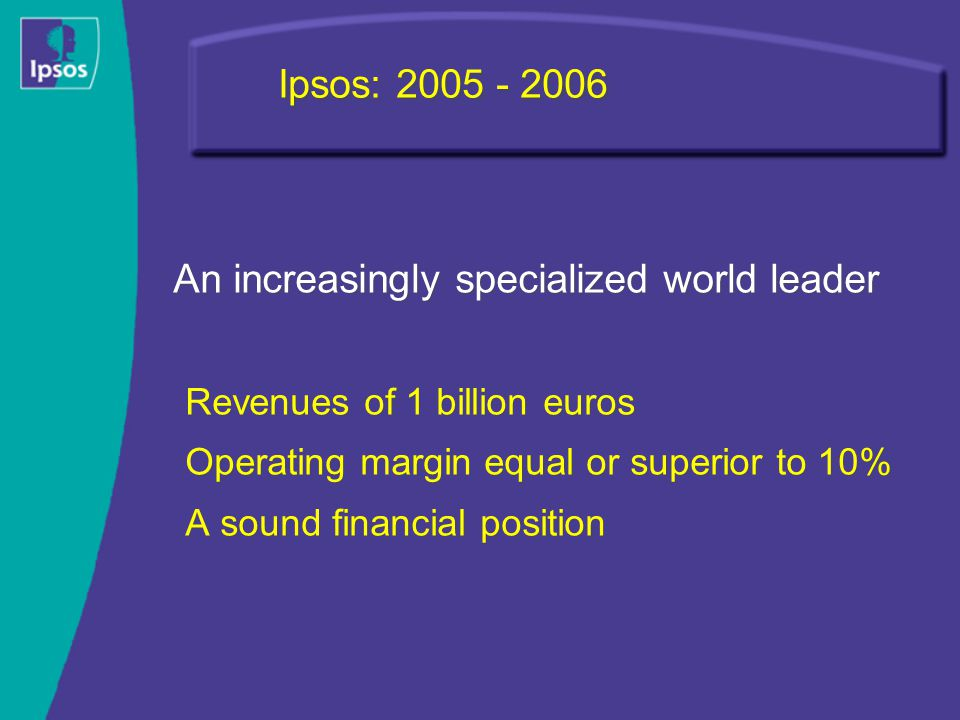 Ipsos: 2005 - 2006 An increasingly specialized world leader Revenues of 1 billion euros Operating margin equal or superior to 10% A sound financial position An increasingly specialized world leader Revenues of 1 billion euros Operating margin equal or superior to 10% A sound financial position