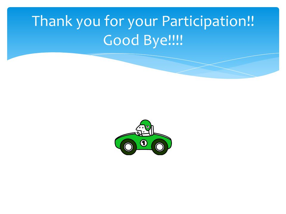 Thank you for your Participation!! Good Bye!!!!