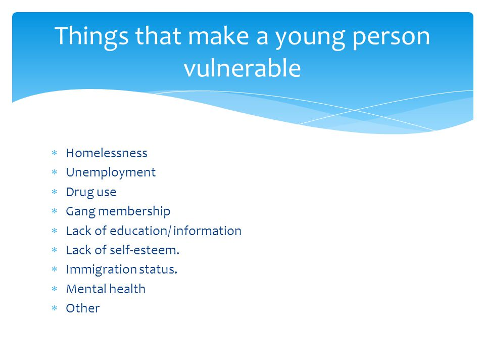 Things that make a young person vulnerable  Homelessness  Unemployment  Drug use  Gang membership  Lack of education/ information  Lack of self-esteem.