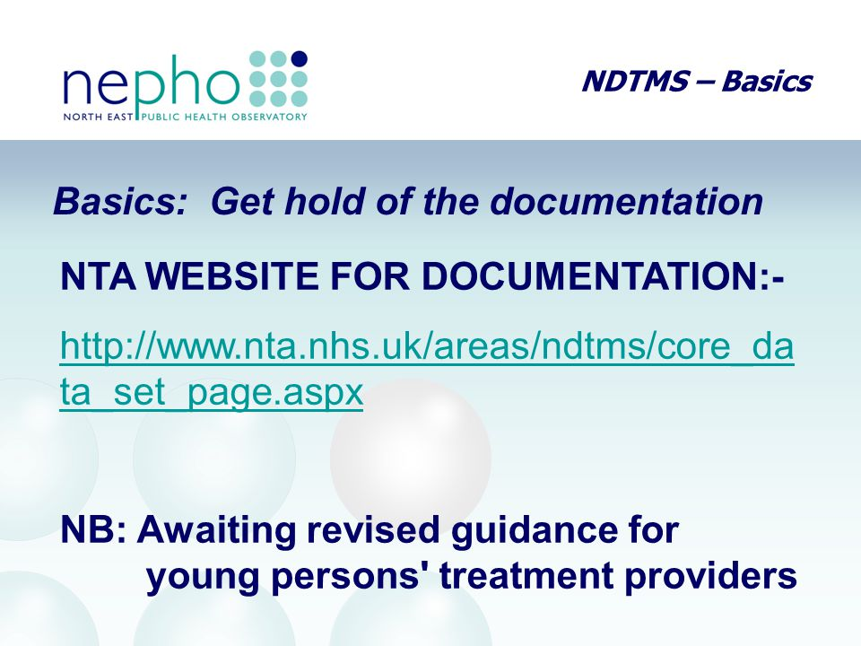 NDTMS – Basics Basics: Get hold of the documentation NTA WEBSITE FOR DOCUMENTATION:- http://www.nta.nhs.uk/areas/ndtms/core_da ta_set_page.aspx NB: Aw