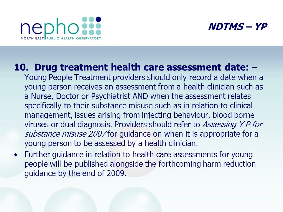 NDTMS – YP 10. Drug treatment health care assessment date: – Young People Treatment providers should only record a date when a young person receives a