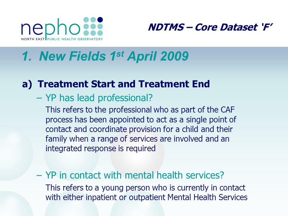 NDTMS – Core Dataset 'F' a) Treatment Start and Treatment End –YP has lead professional? This refers to the professional who as part of the CAF proces