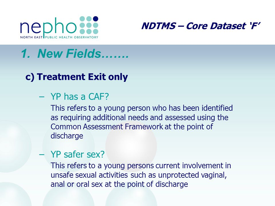 NDTMS – Core Dataset 'F' 1. New Fields……. c)Treatment Exit only –YP has a CAF? This refers to a young person who has been identified as requiring addi