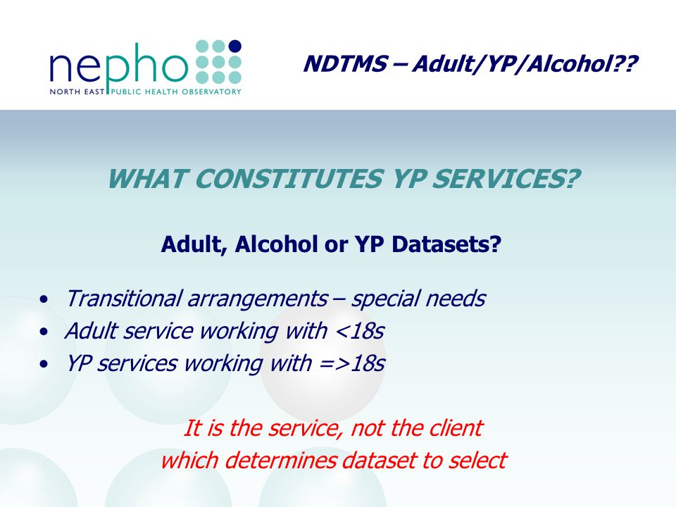 NDTMS – Adult/YP/Alcohol?? Adult, Alcohol or YP Datasets? Transitional arrangements – special needs Adult service working with <18s YP services workin