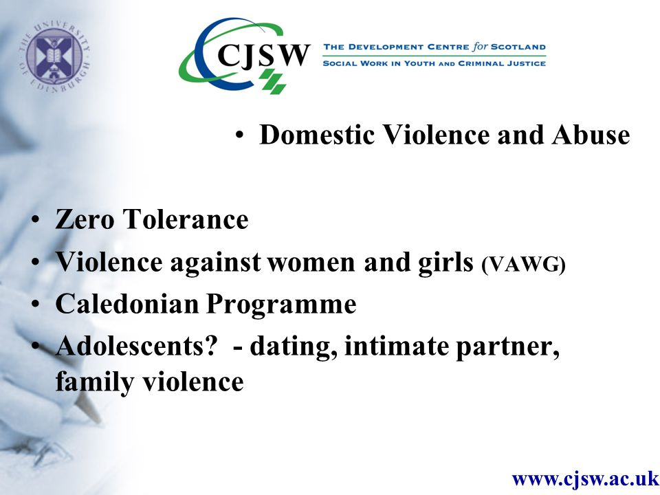 www.cjsw.ac.uk Domestic Violence and Abuse Zero Tolerance Violence against women and girls (VAWG) Caledonian Programme Adolescents.
