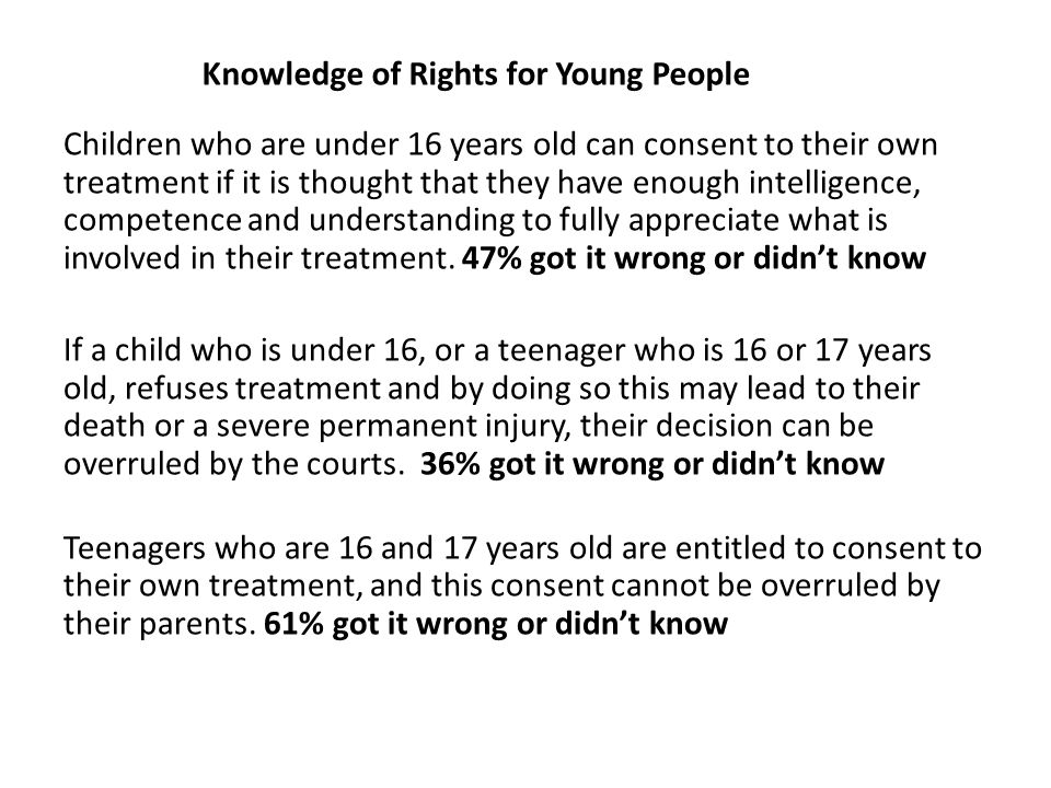 Knowledge of Rights for Young People Children who are under 16 years old can consent to their own treatment if it is thought that they have enough intelligence, competence and understanding to fully appreciate what is involved in their treatment.