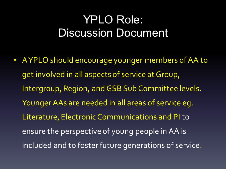 YPLO Role: Discussion Document A YPLO should encourage younger members of AA to get involved in all aspects of service at Group, Intergroup, Region, and GSB Sub Committee levels.