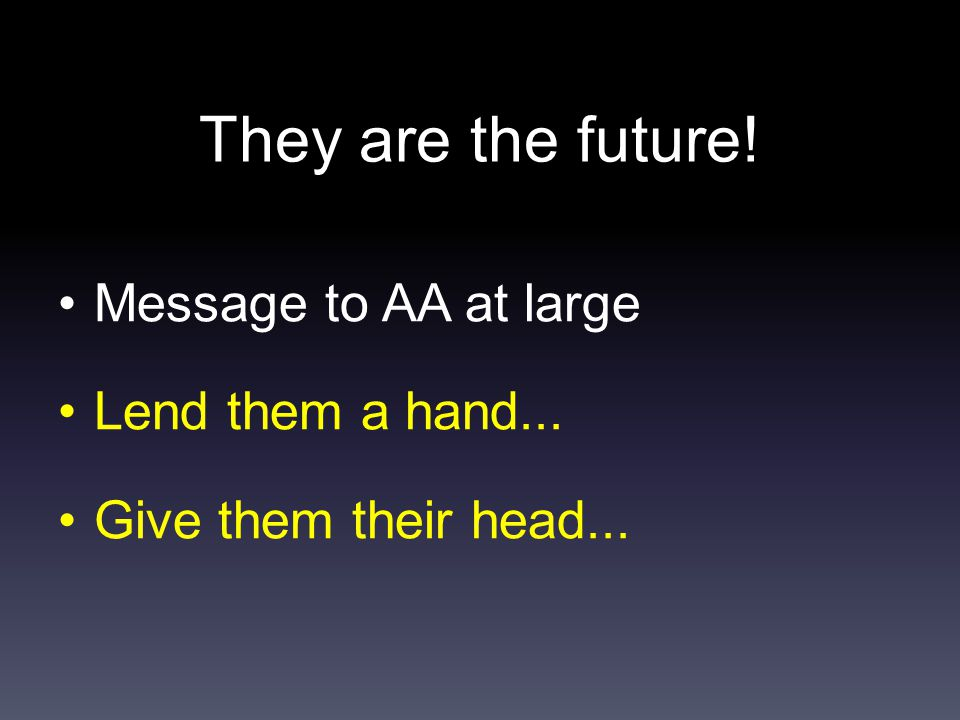 They are the future! Message to AA at large Lend them a hand... Give them their head...