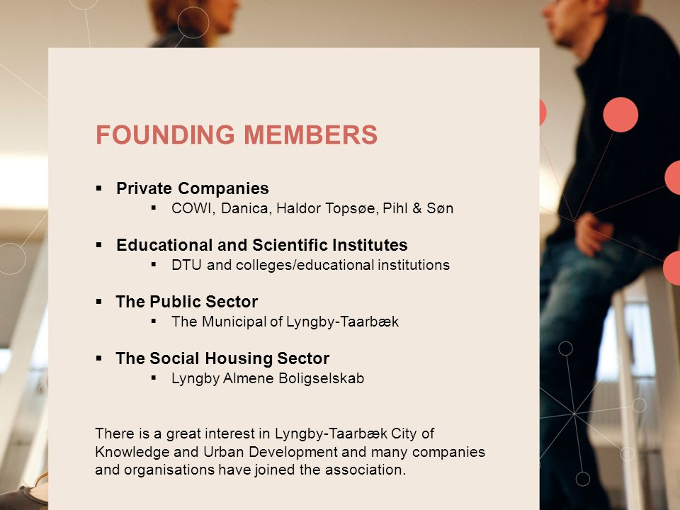  Private Companies  COWI, Danica, Haldor Topsøe, Pihl & Søn  Educational and Scientific Institutes  DTU and colleges/educational institutions  The Public Sector  The Municipal of Lyngby-Taarbæk  The Social Housing Sector  Lyngby Almene Boligselskab There is a great interest in Lyngby-Taarbæk City of Knowledge and Urban Development and many companies and organisations have joined the association.