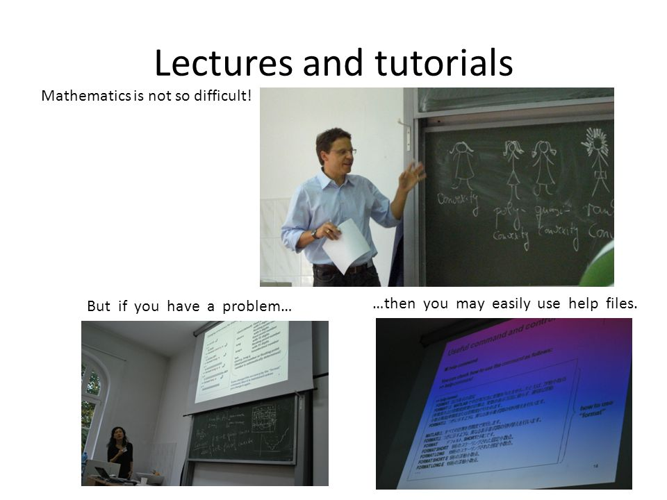 But if you have a problem… …then you may easily use help files. Lectures and tutorials Mathematics is not so difficult!