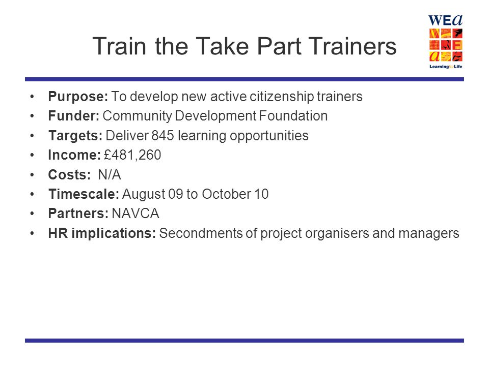 Train the Take Part Trainers Purpose: To develop new active citizenship trainers Funder: Community Development Foundation Targets: Deliver 845 learning opportunities Income: £481,260 Costs: N/A Timescale: August 09 to October 10 Partners: NAVCA HR implications: Secondments of project organisers and managers