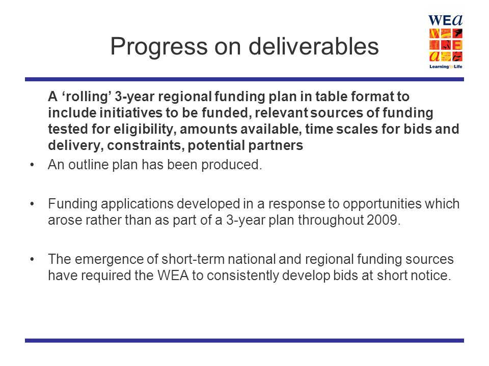 Progress on deliverables A 'rolling' 3-year regional funding plan in table format to include initiatives to be funded, relevant sources of funding tested for eligibility, amounts available, time scales for bids and delivery, constraints, potential partners An outline plan has been produced.