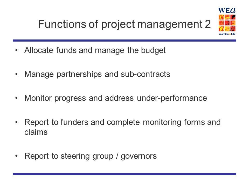 Functions of project management 2 Allocate funds and manage the budget Manage partnerships and sub-contracts Monitor progress and address under-performance Report to funders and complete monitoring forms and claims Report to steering group / governors