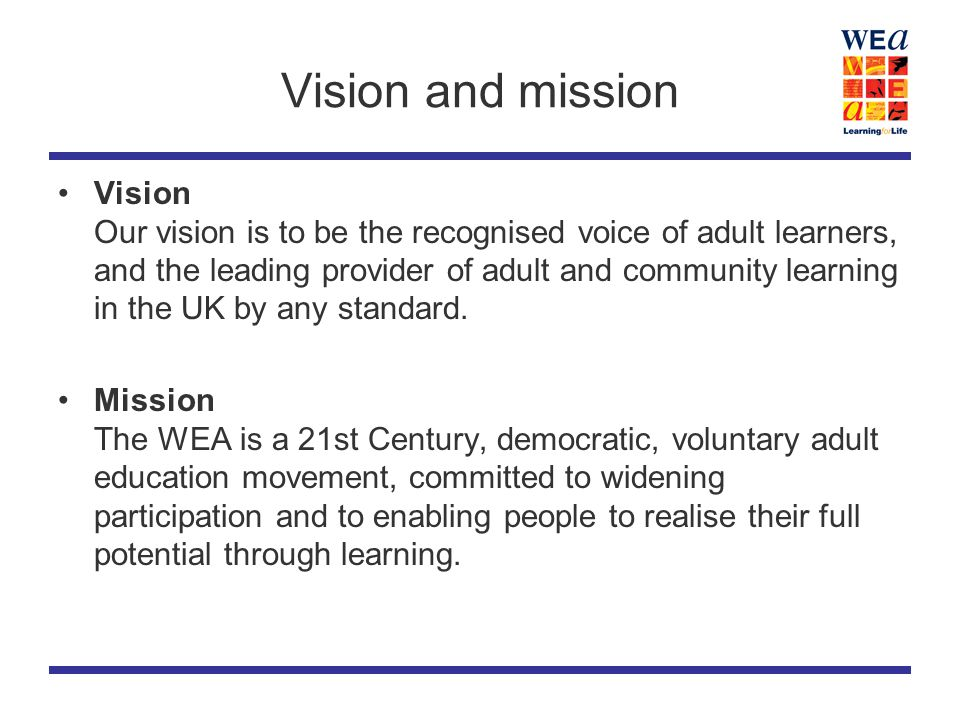 Vision and mission Vision Our vision is to be the recognised voice of adult learners, and the leading provider of adult and community learning in the UK by any standard.