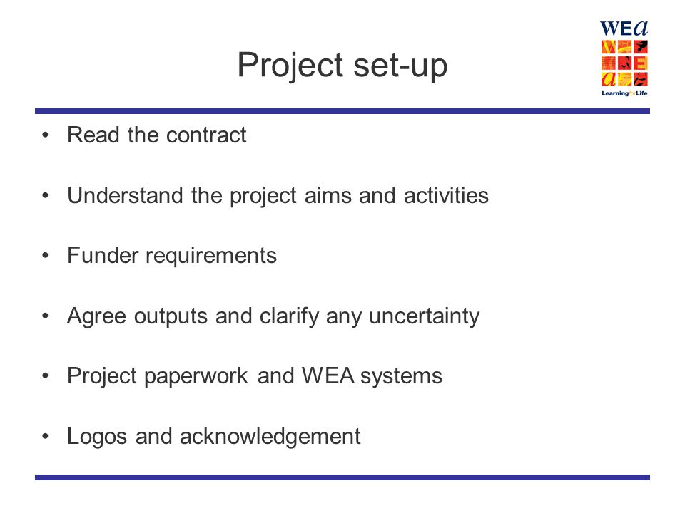 Project set-up Read the contract Understand the project aims and activities Funder requirements Agree outputs and clarify any uncertainty Project paperwork and WEA systems Logos and acknowledgement