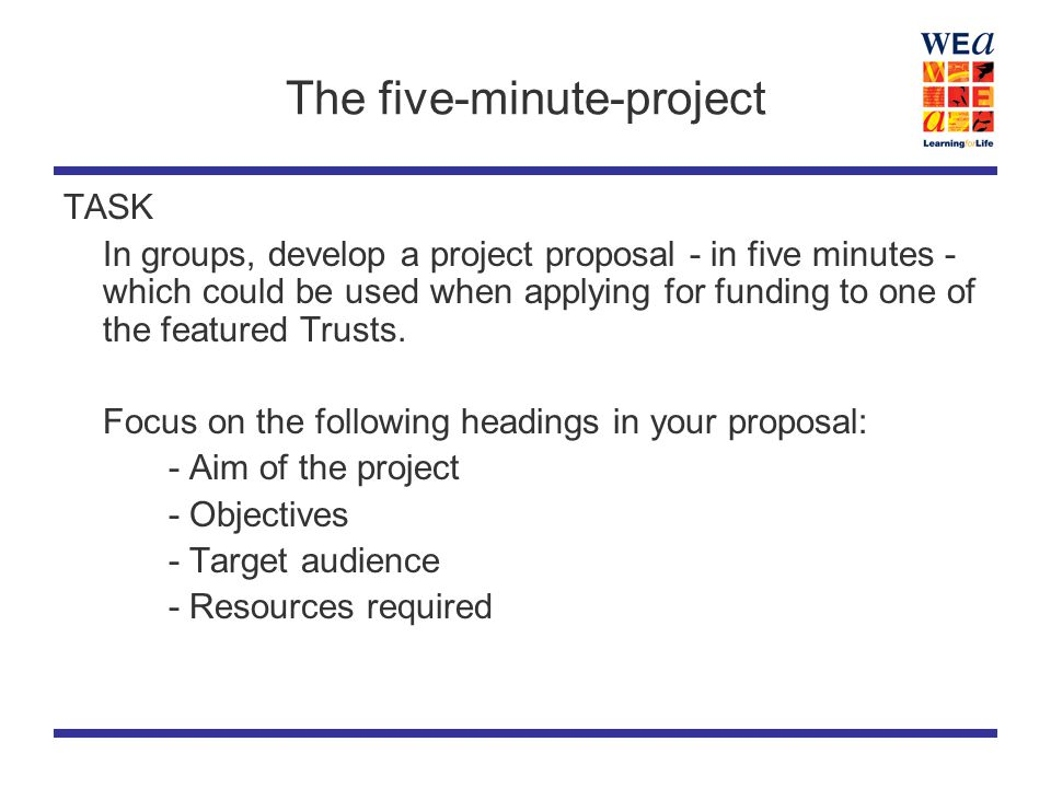 The five-minute-project TASK In groups, develop a project proposal - in five minutes - which could be used when applying for funding to one of the featured Trusts.