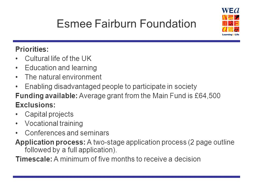Esmee Fairburn Foundation Priorities: Cultural life of the UK Education and learning The natural environment Enabling disadvantaged people to participate in society Funding available: Average grant from the Main Fund is £64,500 Exclusions: Capital projects Vocational training Conferences and seminars Application process: A two-stage application process (2 page outline followed by a full application).