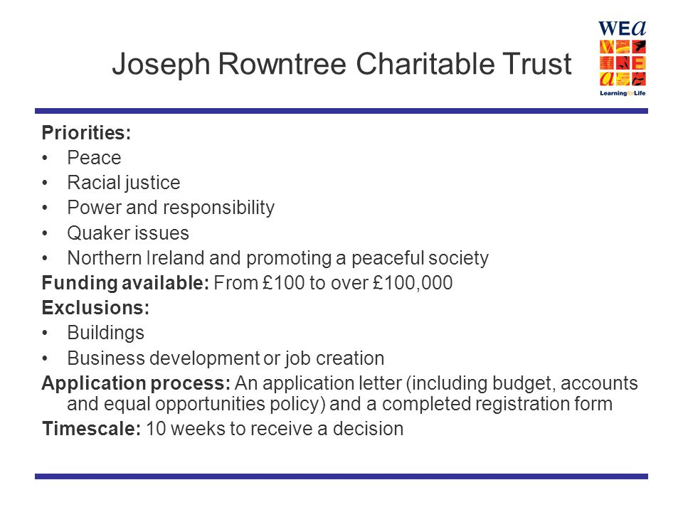 Joseph Rowntree Charitable Trust Priorities: Peace Racial justice Power and responsibility Quaker issues Northern Ireland and promoting a peaceful society Funding available: From £100 to over £100,000 Exclusions: Buildings Business development or job creation Application process: An application letter (including budget, accounts and equal opportunities policy) and a completed registration form Timescale: 10 weeks to receive a decision