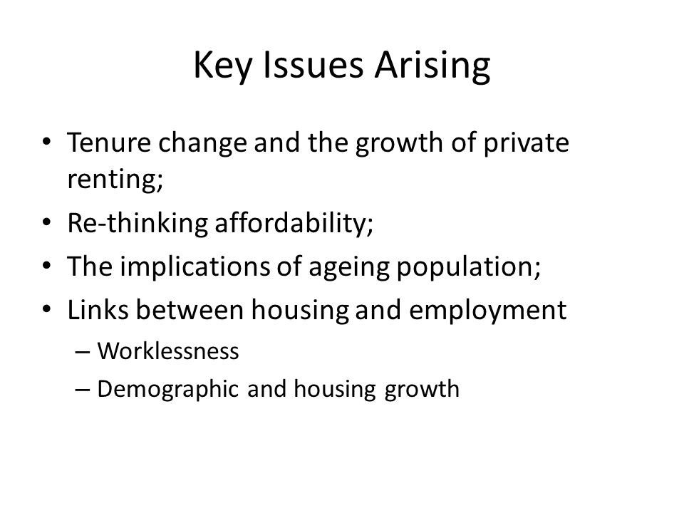 Key Issues Arising Tenure change and the growth of private renting; Re-thinking affordability; The implications of ageing population; Links between housing and employment – Worklessness – Demographic and housing growth