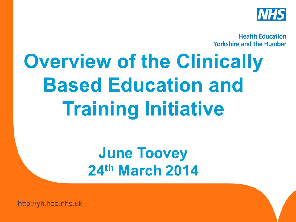 www.hee.nhs.uk http://yh.hee.nhs.uk Overview of the Clinically Based Education and Training Initiative June Toovey 24 th March 2014