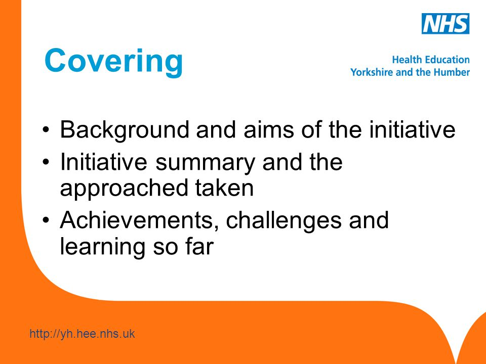 www.hee.nhs.uk http://yh.hee.nhs.uk Covering Background and aims of the initiative Initiative summary and the approached taken Achievements, challenges and learning so far
