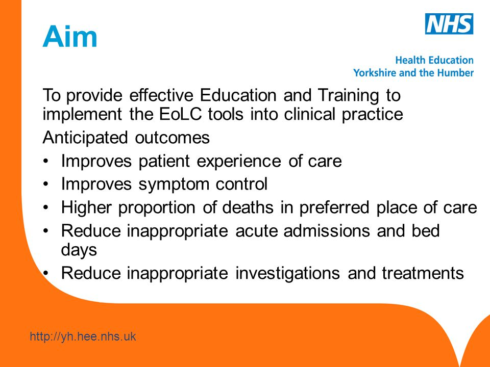 www.hee.nhs.uk http://yh.hee.nhs.uk Aim To provide effective Education and Training to implement the EoLC tools into clinical practice Anticipated outcomes Improves patient experience of care Improves symptom control Higher proportion of deaths in preferred place of care Reduce inappropriate acute admissions and bed days Reduce inappropriate investigations and treatments