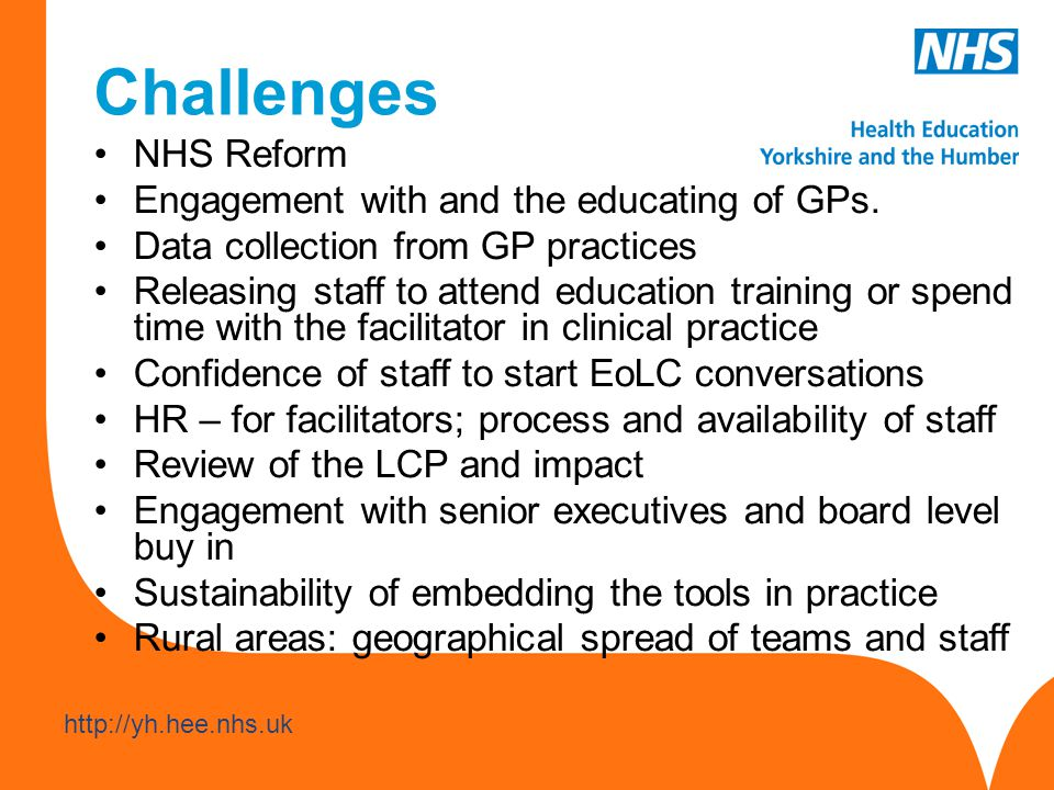 www.hee.nhs.uk http://yh.hee.nhs.uk Learning Most effective when the following in place EoLC is a priority at Board level Senior executive level sponsor identified and active in supporting EoLC EoLC a priority across a locality; strategy groups established Managers and leaders of teams sign up Education/facilitation provided by clinically credible clinicians Over 50% (maybe 75-100%) of the staff in the team educated Close working relationship with and support from the SPC team Availability of data audits to demonstrate need and she improvements in EoLC