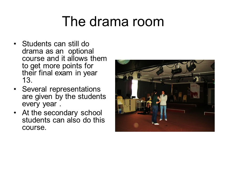 The drama room Students can still do drama as an optional course and it allows them to get more points for their final exam in year 13.