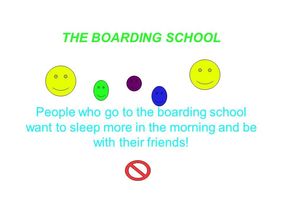THE BOARDING SCHOOL People who go to the boarding school want to sleep more in the morning and be with their friends!
