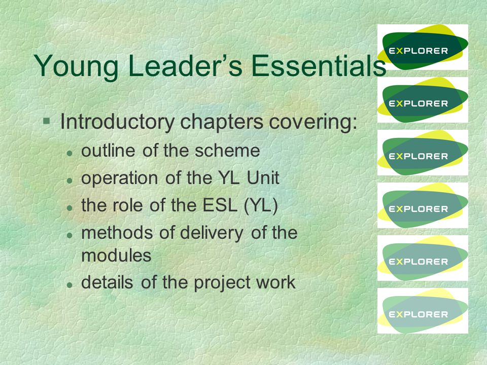 Young Leader's Essentials §Introductory chapters covering: l outline of the scheme l operation of the YL Unit l the role of the ESL (YL) l methods of delivery of the modules l details of the project work