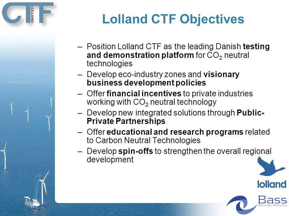 –Position Lolland CTF as the leading Danish testing and demonstration platform for CO 2 neutral technologies –Develop eco-industry zones and visionary business development policies –Offer financial incentives to private industries working with CO 2 neutral technology –Develop new integrated solutions through Public- Private Partnerships –Offer educational and research programs related to Carbon Neutral Technologies –Develop spin-offs to strengthen the overall regional development Lolland CTF Objectives