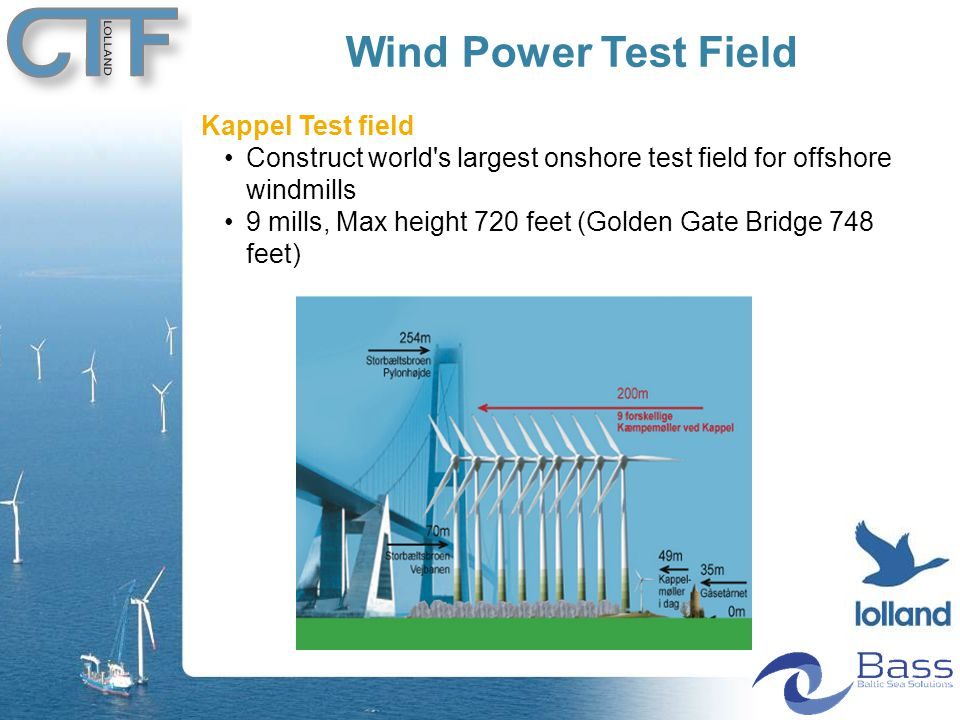 Wind Power Test Field Kappel Test field Construct world s largest onshore test field for offshore windmills 9 mills, Max height 720 feet (Golden Gate Bridge 748 feet)