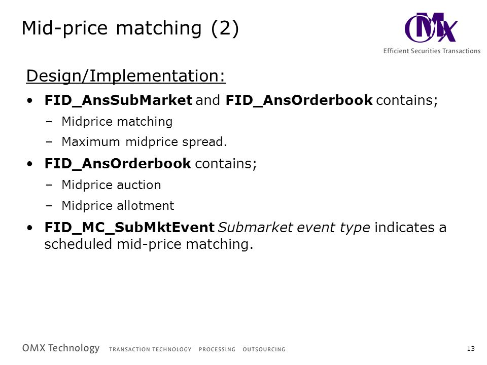 13 Mid-price matching (2) Design/Implementation: FID_AnsSubMarket and FID_AnsOrderbook contains; –Midprice matching –Maximum midprice spread. FID_AnsO